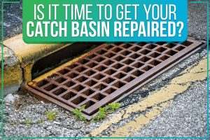 Is It Time To Get Your Catch Basin Repaired?